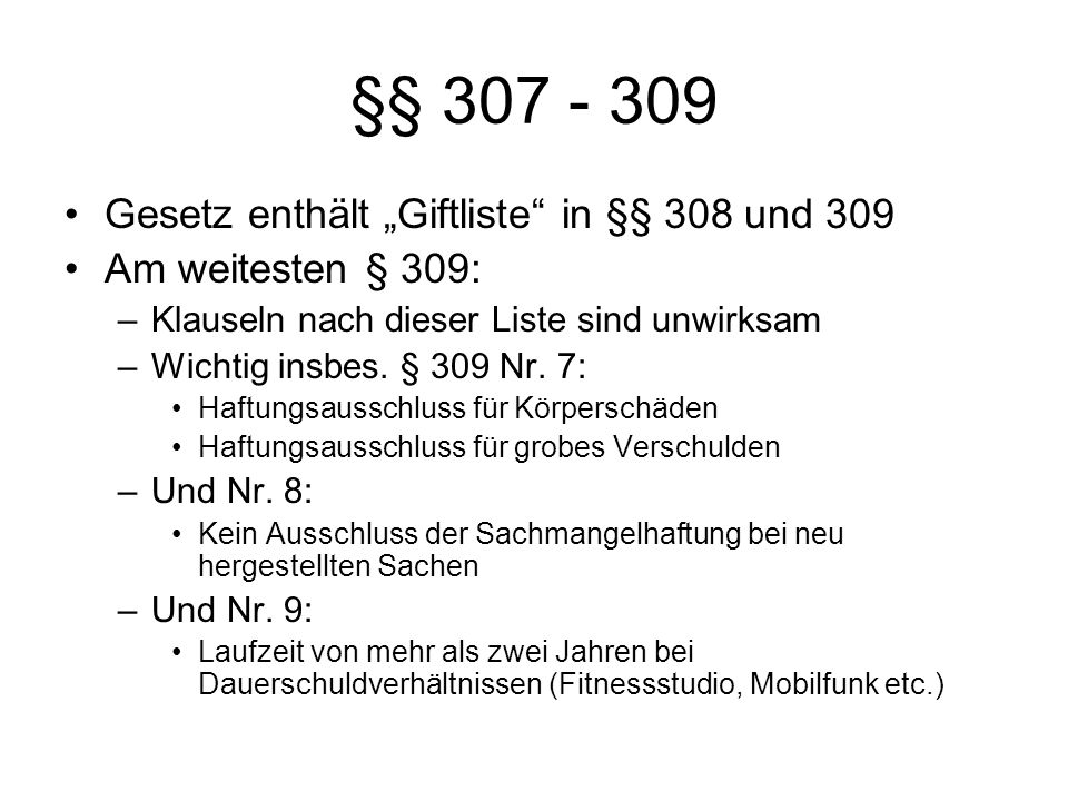 §§ 307 - 309 Gesetz enthält Giftliste in §§ 308 und 309 Am weitesten § 309: –Klauseln nach dieser Liste sind unwirksam –Wichtig insbes. § 309 Nr. 7: H