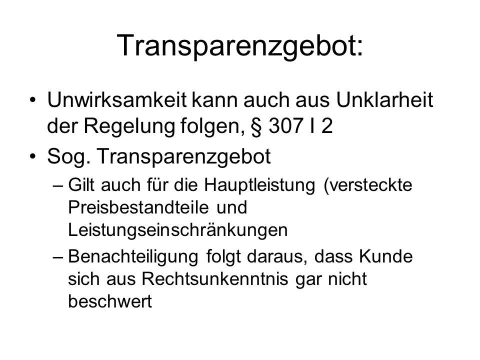 Transparenzgebot: Unwirksamkeit kann auch aus Unklarheit der Regelung folgen, § 307 I 2 Sog. Transparenzgebot –Gilt auch für die Hauptleistung (verste