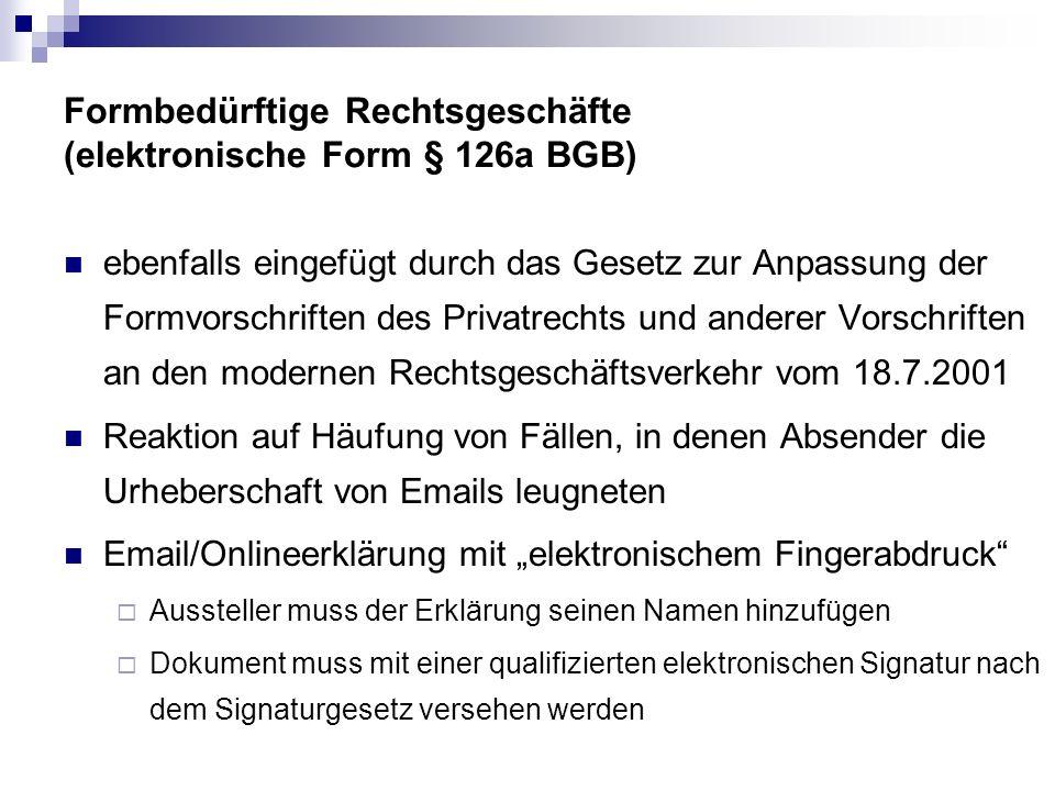 Formbedürftige Rechtsgeschäfte (elektronische Form § 126a BGB) ebenfalls eingefügt durch das Gesetz zur Anpassung der Formvorschriften des Privatrechts und anderer Vorschriften an den modernen Rechtsgeschäftsverkehr vom 18.7.2001 Reaktion auf Häufung von Fällen, in denen Absender die Urheberschaft von Emails leugneten Email/Onlineerklärung mit elektronischem Fingerabdruck Aussteller muss der Erklärung seinen Namen hinzufügen Dokument muss mit einer qualifizierten elektronischen Signatur nach dem Signaturgesetz versehen werden