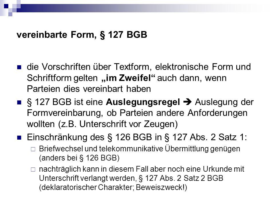 vereinbarte Form, § 127 BGB die Vorschriften über Textform, elektronische Form und Schriftform gelten im Zweifel auch dann, wenn Parteien dies vereinbart haben § 127 BGB ist eine Auslegungsregel Auslegung der Formvereinbarung, ob Parteien andere Anforderungen wollten (z.B.