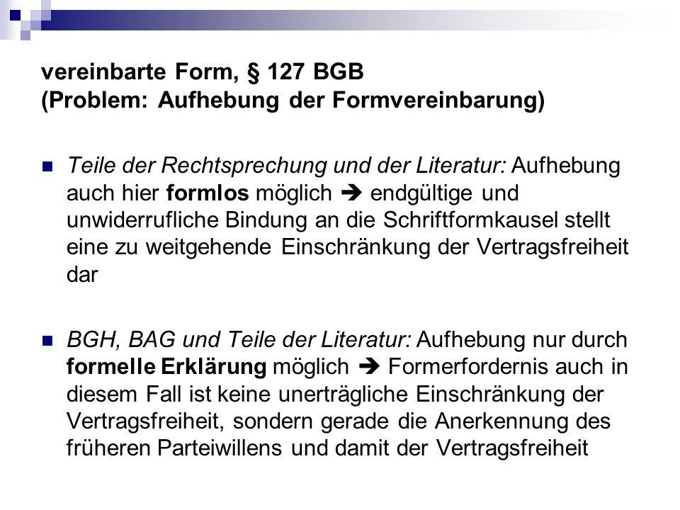 vereinbarte Form, § 127 BGB (Problem: Aufhebung der Formvereinbarung) Teile der Rechtsprechung und der Literatur: Aufhebung auch hier formlos möglich