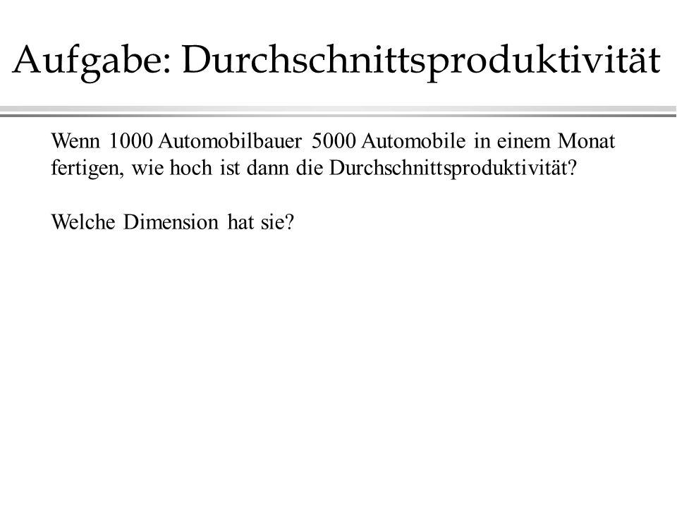 Aufgabe: Durchschnittsproduktivität Wenn 1000 Automobilbauer 5000 Automobile in einem Monat fertigen, wie hoch ist dann die Durchschnittsproduktivität