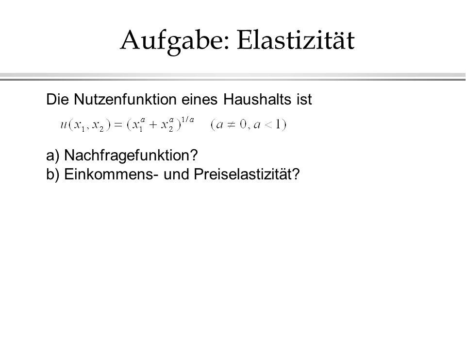 Aufgabe: Elastizität Die Nutzenfunktion eines Haushalts ist a) Nachfragefunktion? b) Einkommens- und Preiselastizität?