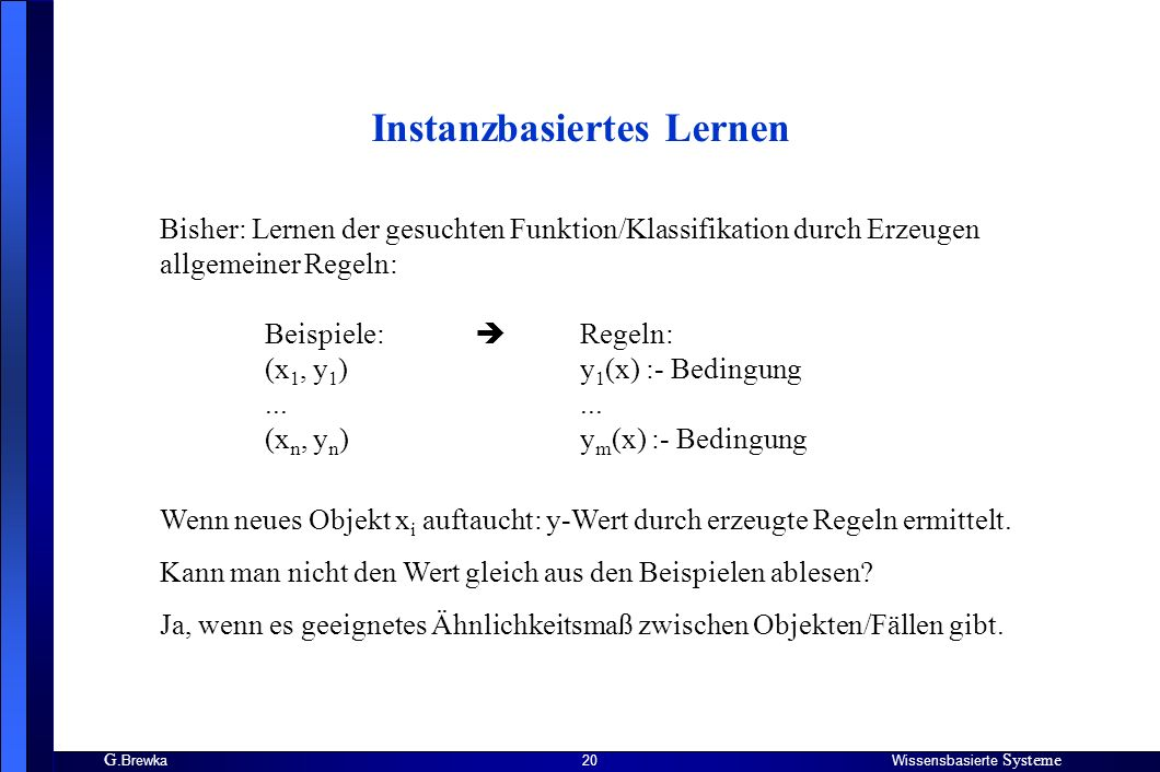 G. BrewkaWissensbasierte Systeme 20 Instanzbasiertes Lernen Bisher: Lernen der gesuchten Funktion/Klassifikation durch Erzeugen allgemeiner Regeln: Be