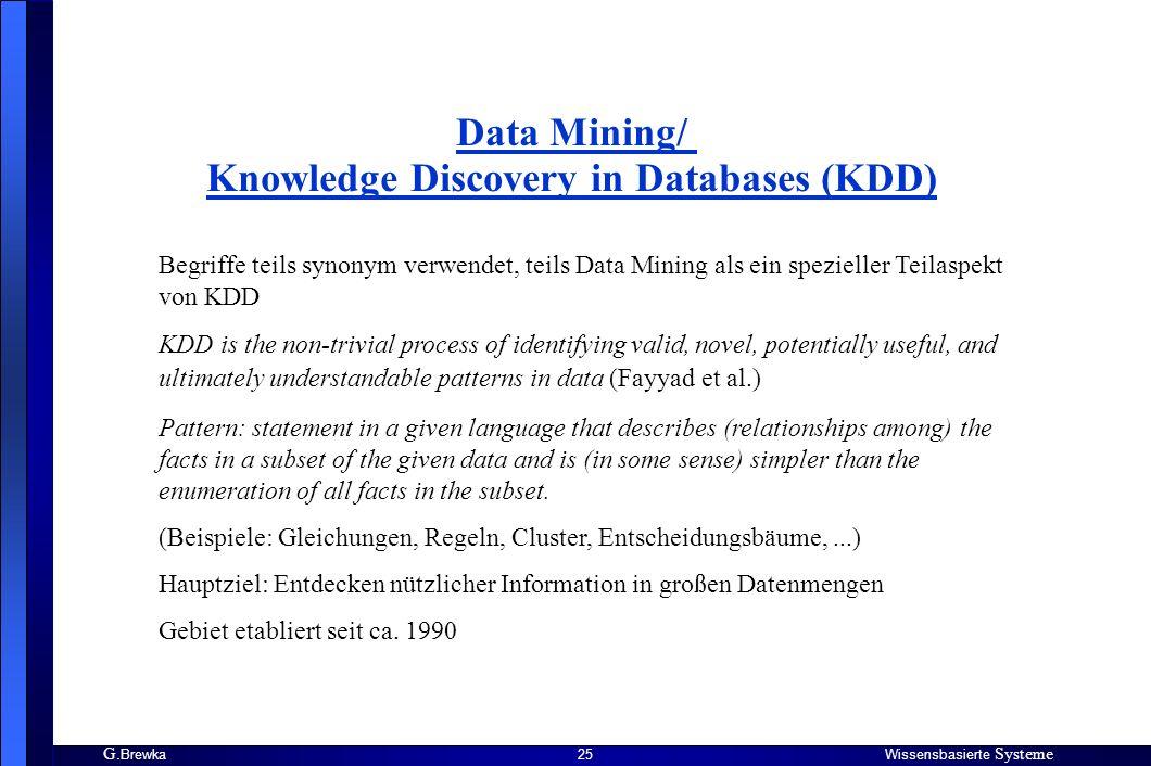 G. BrewkaWissensbasierte Systeme 25 Data Mining/ Knowledge Discovery in Databases (KDD) Begriffe teils synonym verwendet, teils Data Mining als ein sp