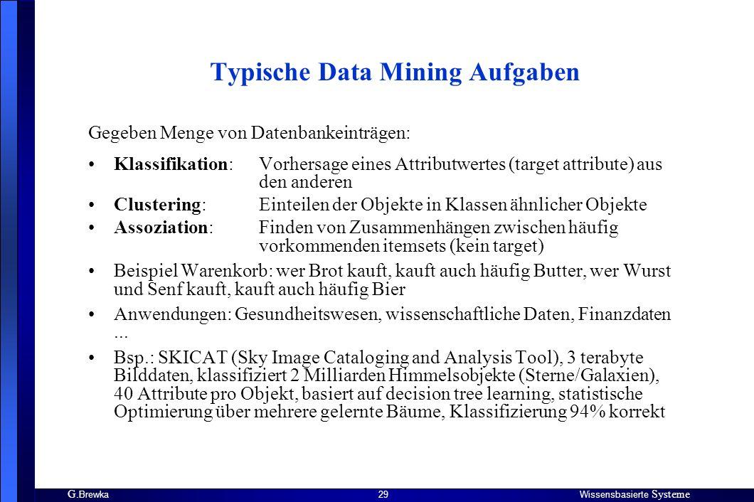 G. BrewkaWissensbasierte Systeme 29 Typische Data Mining Aufgaben Gegeben Menge von Datenbankeinträgen: Klassifikation:Vorhersage eines Attributwertes