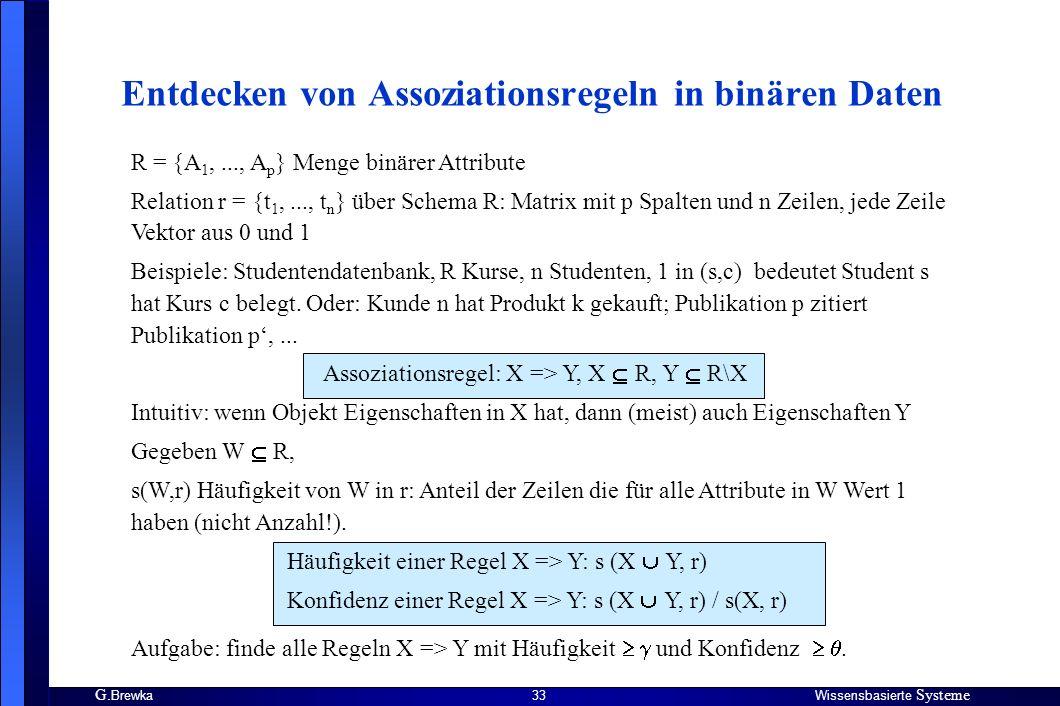G. BrewkaWissensbasierte Systeme 33 Entdecken von Assoziationsregeln in binären Daten R = {A 1,..., A p } Menge binärer Attribute Relation r = {t 1,..