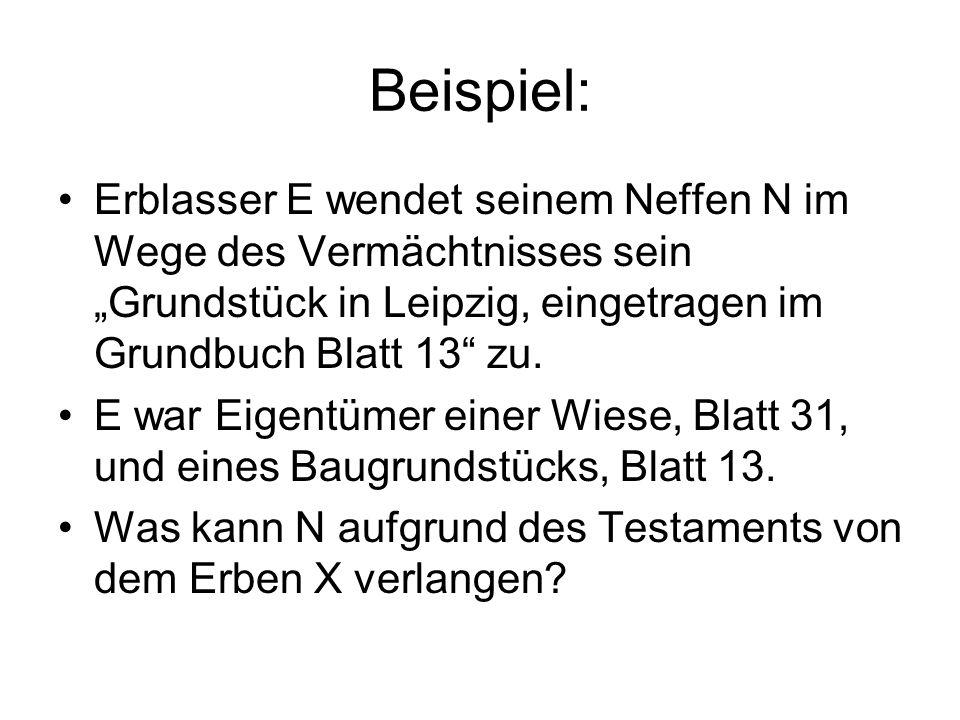 Beispiel: Erblasser E wendet seinem Neffen N im Wege des Vermächtnisses sein Grundstück in Leipzig, eingetragen im Grundbuch Blatt 13 zu. E war Eigent