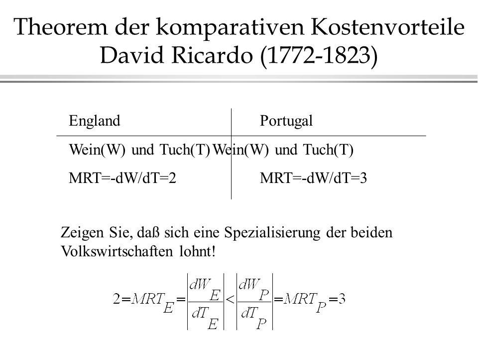 Theorem der komparativen Kostenvorteile David Ricardo (1772-1823) EnglandPortugalWein(W) und Tuch(T) MRT=-dW/dT=2MRT=-dW/dT=3 Zeigen Sie, daß sich eine Spezialisierung der beiden Volkswirtschaften lohnt!