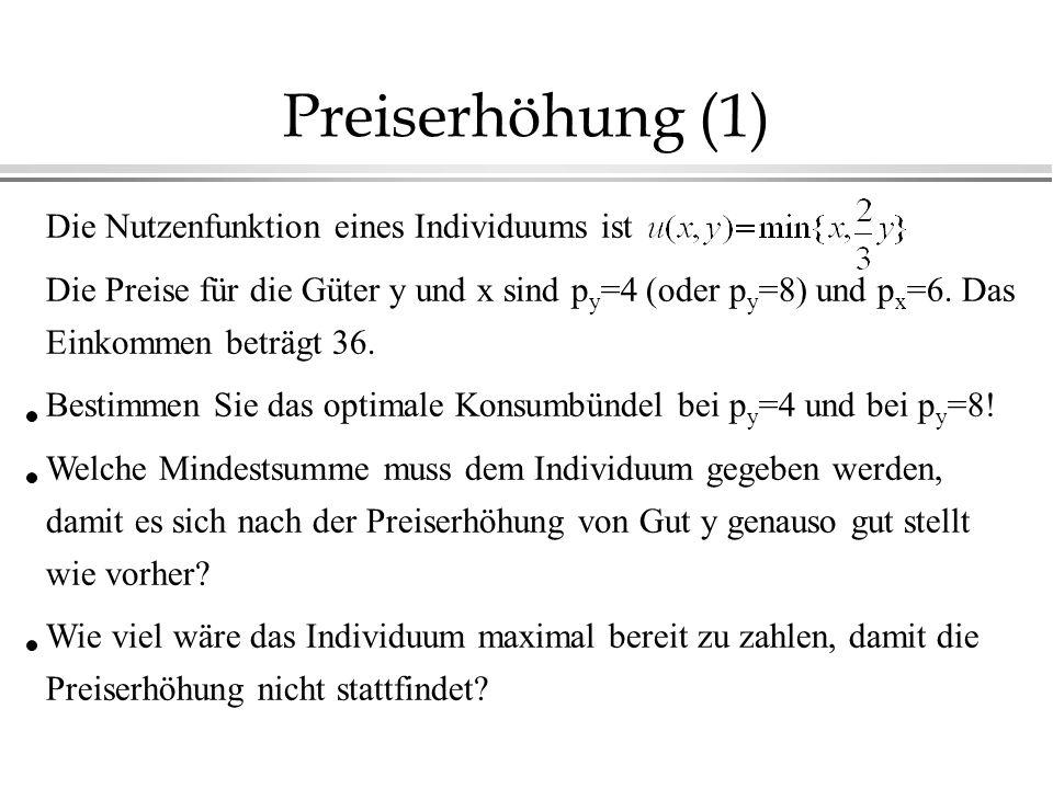 Preiserhöhung (1) Die Nutzenfunktion eines Individuums ist Die Preise für die Güter y und x sind p y =4 (oder p y =8) und p x =6.