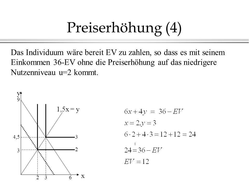 Preiserhöhung (4) 1,5x = y 3 2 3 4,5 62 x y 3 9 Das Individuum wäre bereit EV zu zahlen, so dass es mit seinem Einkommen 36-EV ohne die Preiserhöhung auf das niedrigere Nutzenniveau u=2 kommt.