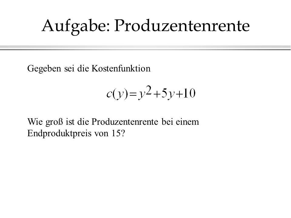 Aufgabe: Produzentenrente Gegeben sei die Kostenfunktion Wie groß ist die Produzentenrente bei einem Endproduktpreis von 15?