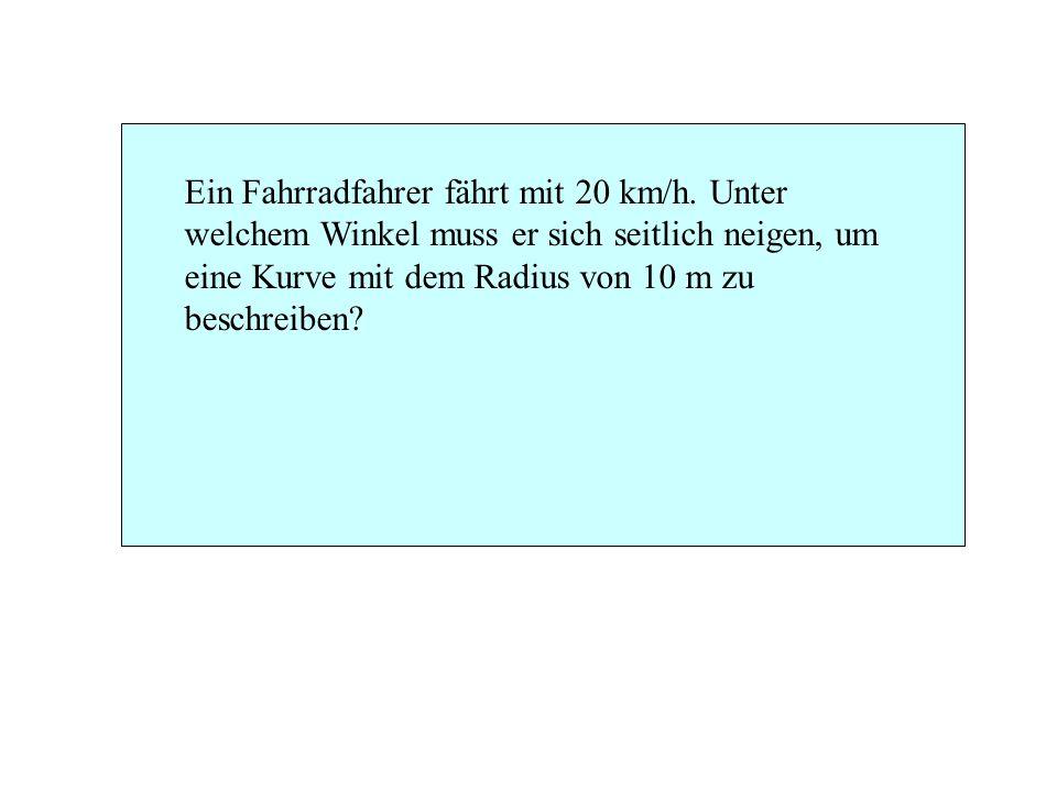 Ein Fahrradfahrer fährt mit 20 km/h. Unter welchem Winkel muss er sich seitlich neigen, um eine Kurve mit dem Radius von 10 m zu beschreiben?