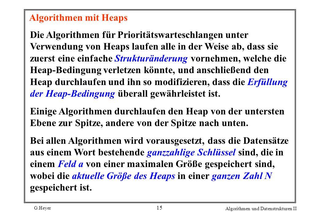 G.Heyer Algorithmen und Datenstrukturen II 15 Algorithmen mit Heaps Die Algorithmen für Prioritätswarteschlangen unter Verwendung von Heaps laufen all