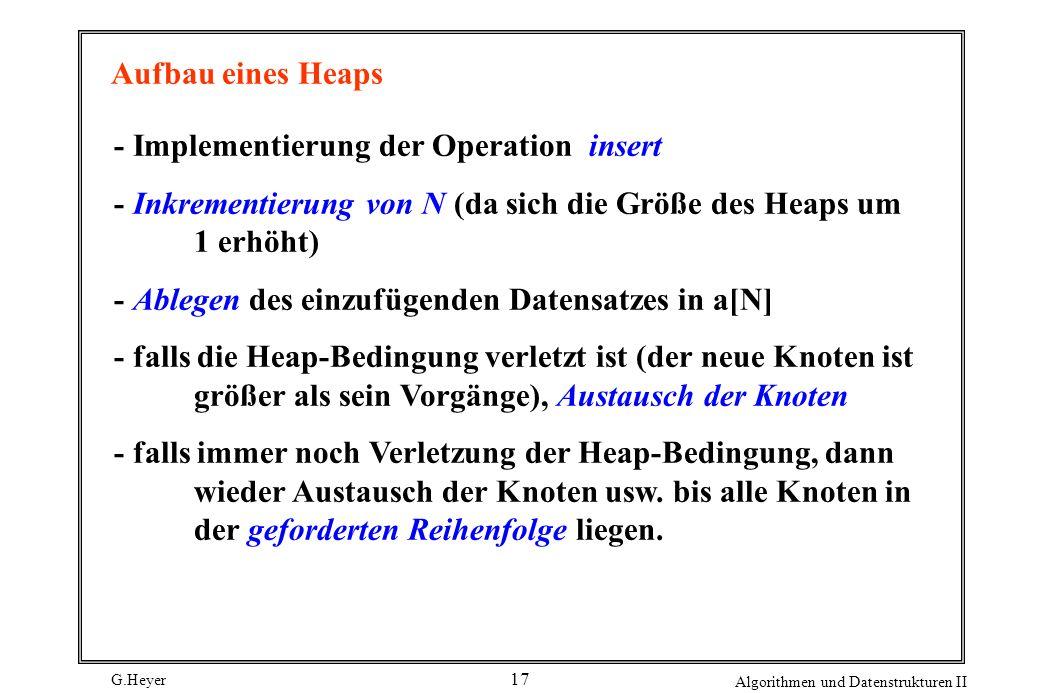 G.Heyer Algorithmen und Datenstrukturen II 17 Aufbau eines Heaps - Implementierung der Operation insert - Inkrementierung von N (da sich die Größe des