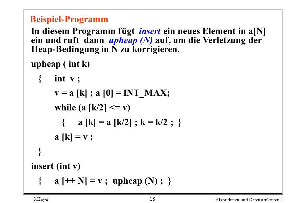 G.Heyer Algorithmen und Datenstrukturen II 18 Beispiel-Programm In diesem Programm fügt insert ein neues Element in a[N] ein und ruft dann upheap (N)