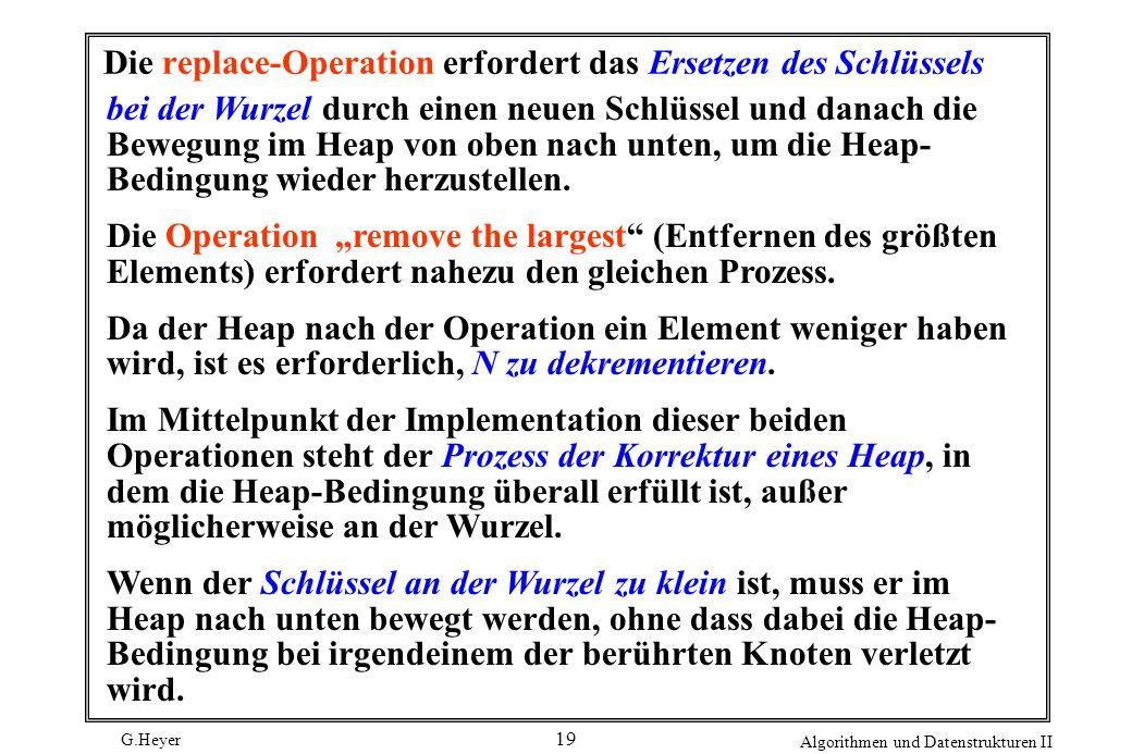 G.Heyer Algorithmen und Datenstrukturen II 19 Die replace-Operation erfordert das Ersetzen des Schlüssels bei der Wurzel durch einen neuen Schlüssel u