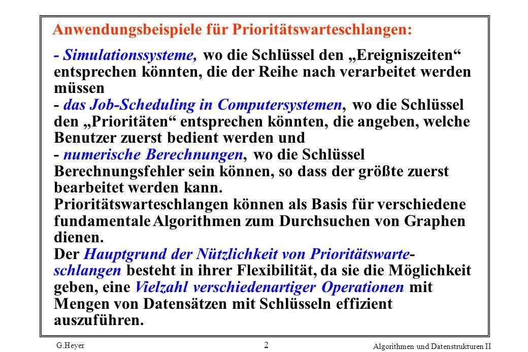 G.Heyer Algorithmen und Datenstrukturen II 2 Anwendungsbeispiele für Prioritätswarteschlangen: - Simulationssysteme, wo die Schlüssel den Ereigniszeit