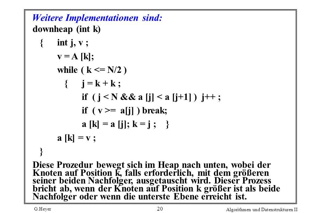 G.Heyer Algorithmen und Datenstrukturen II 20 Weitere Implementationen sind: downheap (int k) {int j, v ; v = A [k]; while ( k <= N/2 ) {j = k + k ; i