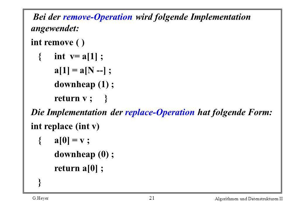 G.Heyer Algorithmen und Datenstrukturen II 21 Bei der remove-Operation wird folgende Implementation angewendet: int remove ( ) {int v= a[1] ; a[1] = a