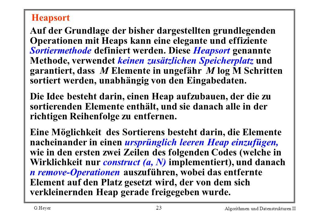G.Heyer Algorithmen und Datenstrukturen II 23 Heapsort Auf der Grundlage der bisher dargestellten grundlegenden Operationen mit Heaps kann eine elegan