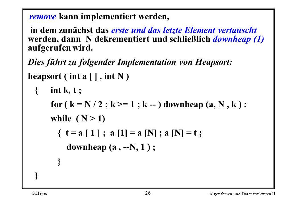 G.Heyer Algorithmen und Datenstrukturen II 26 remove kann implementiert werden, in dem zunächst das erste und das letzte Element vertauscht werden, da
