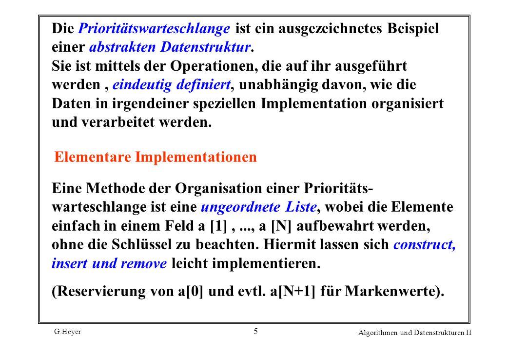 G.Heyer Algorithmen und Datenstrukturen II 6 static int a [maxN + 1], N; construct (int b[], int M) {for ( N = 1; N <= M; N++ ) a [N] = b[N]; } insert (int v) {a[++ N] = v ;} int remove ( ) { int j, max, v ; max = 1 ; for ( j = 2 ; j <= N ; j++ ) if ( a [j] > a [max]) max = j ; v = a [max]; a [max] = a[N --]; return v ; }