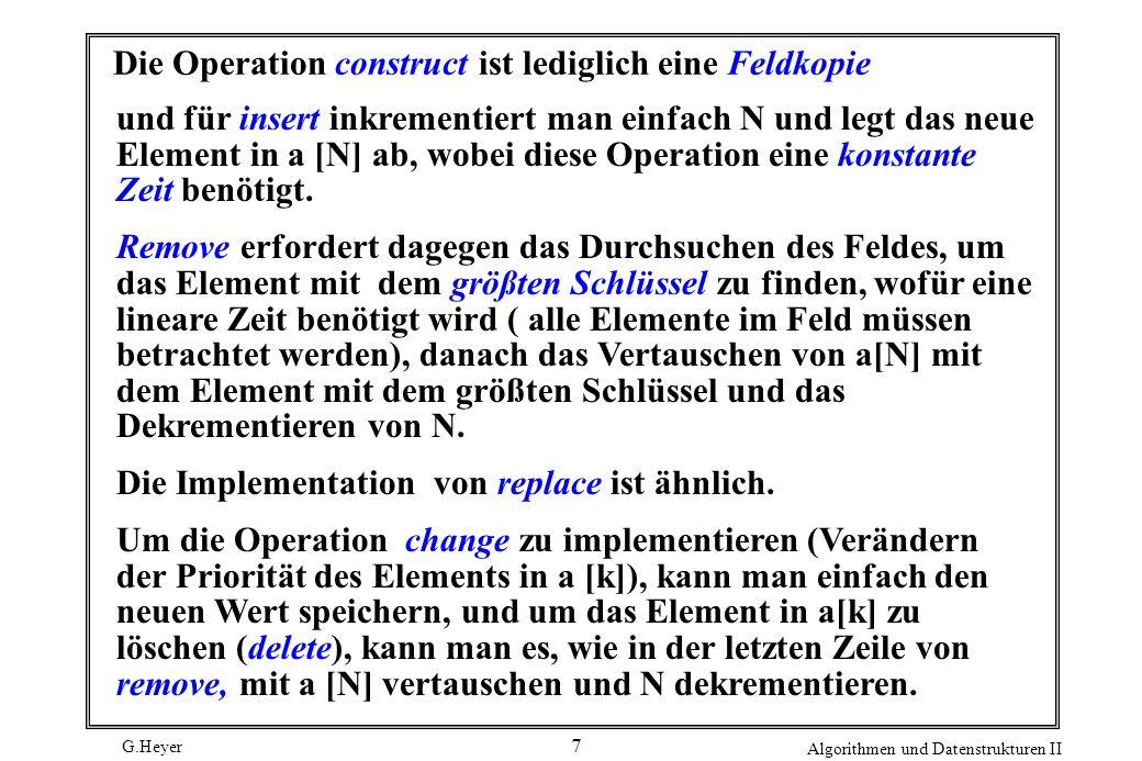 G.Heyer Algorithmen und Datenstrukturen II 18 Beispiel-Programm In diesem Programm fügt insert ein neues Element in a[N] ein und ruft dann upheap (N) auf, um die Verletzung der Heap-Bedingung in N zu korrigieren.