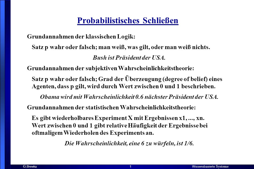 G. BrewkaWissensbasierte Systeme 1 Probabilistisches Schließen Grundannahmen der klassischen Logik: Satz p wahr oder falsch; man weiß, was gilt, oder