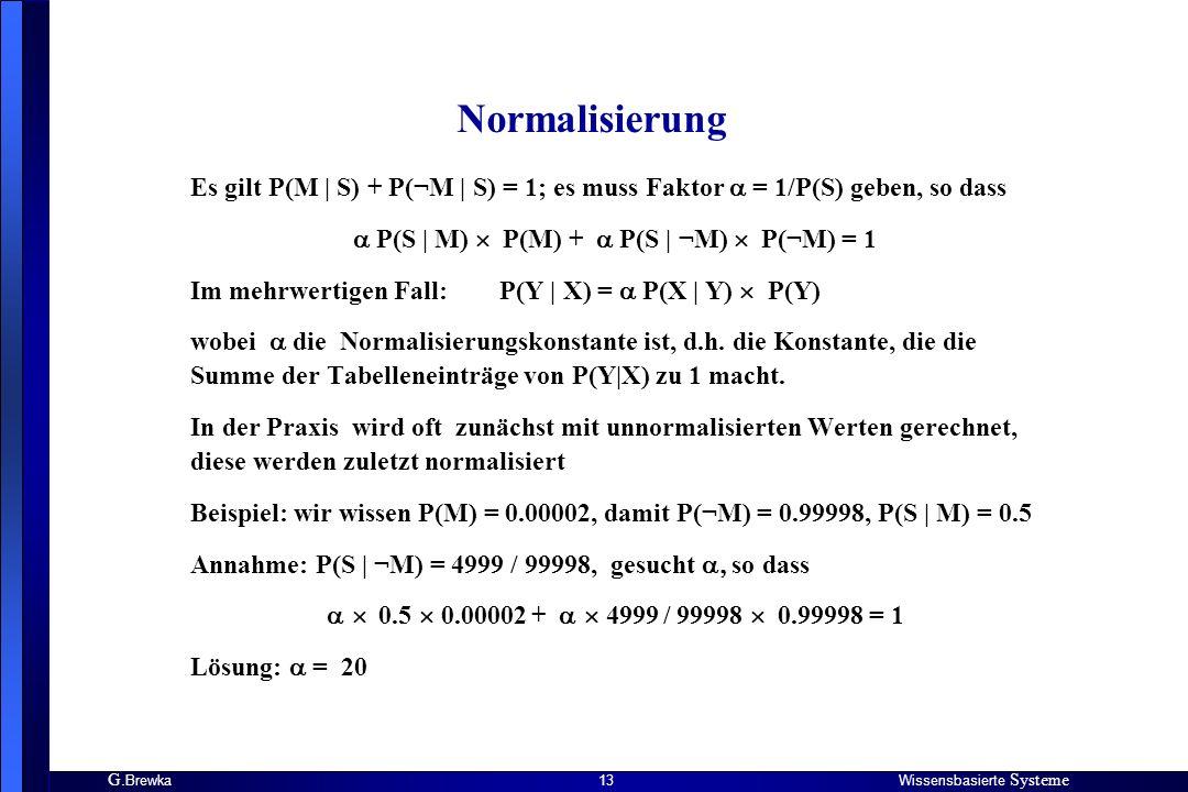 G. BrewkaWissensbasierte Systeme 13 Normalisierung Es gilt P(M | S) + P(¬M | S) = 1; es muss Faktor = 1/P(S) geben, so dass P(S | M) P(M) + P(S | ¬M)