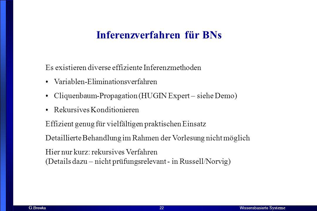 G. BrewkaWissensbasierte Systeme 22 Inferenzverfahren für BNs Es existieren diverse effiziente Inferenzmethoden Variablen-Eliminationsverfahren Clique