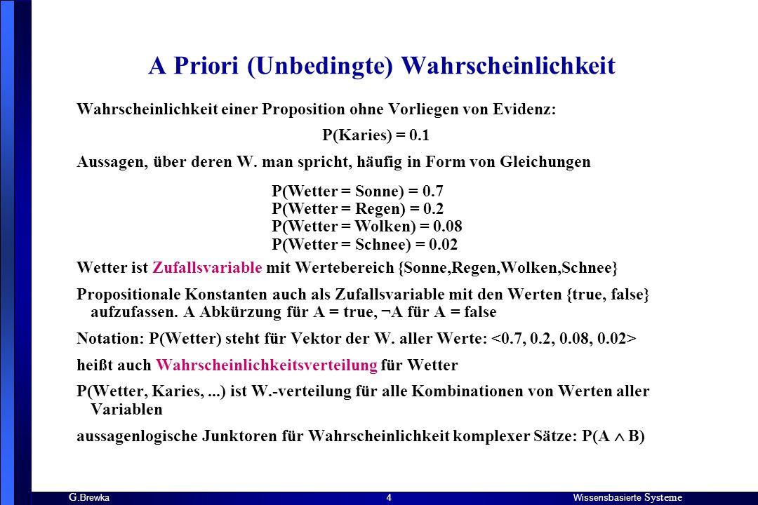 G. BrewkaWissensbasierte Systeme 4 A Priori (Unbedingte) Wahrscheinlichkeit Wahrscheinlichkeit einer Proposition ohne Vorliegen von Evidenz: P(Karies)