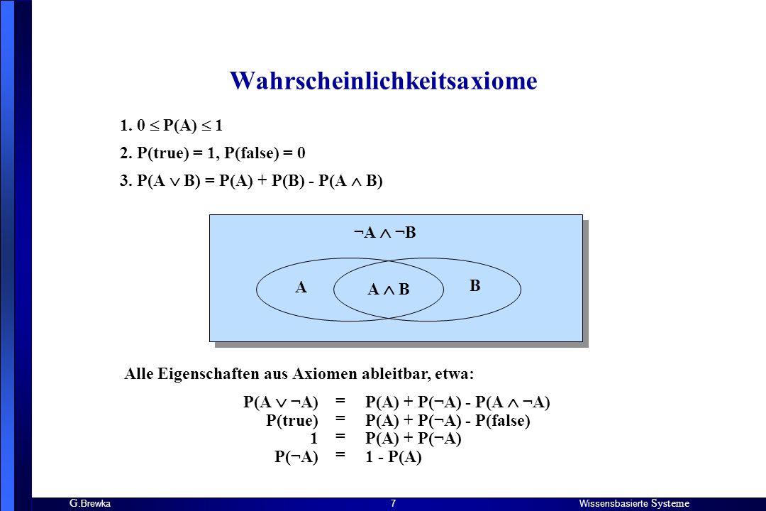 G. BrewkaWissensbasierte Systeme 7 Wahrscheinlichkeitsaxiome 1. 0 P(A) 1 2. P(true) = 1, P(false) = 0 3. P(A B) = P(A) + P(B) - P(A B) A B A B ¬A ¬B A