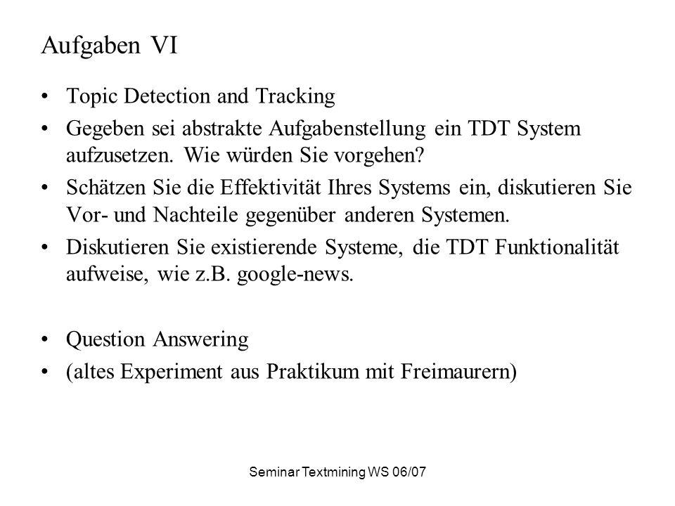 Seminar Textmining WS 06/07 Aufgaben VI Topic Detection and Tracking Gegeben sei abstrakte Aufgabenstellung ein TDT System aufzusetzen. Wie würden Sie