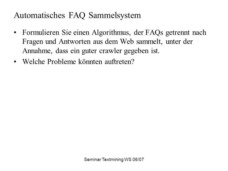 Seminar Textmining WS 06/07 Automatisches FAQ Sammelsystem Formulieren Sie einen Algorithmus, der FAQs getrennt nach Fragen und Antworten aus dem Web