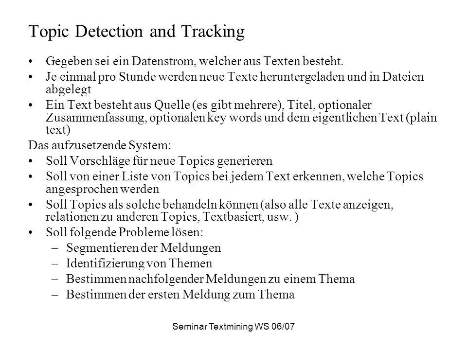 Seminar Textmining WS 06/07 Topic Detection and Tracking Gegeben sei ein Datenstrom, welcher aus Texten besteht. Je einmal pro Stunde werden neue Text