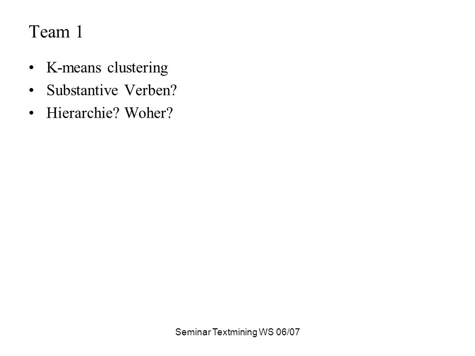 Seminar Textmining WS 06/07 Team 1 K-means clustering Substantive Verben? Hierarchie? Woher?