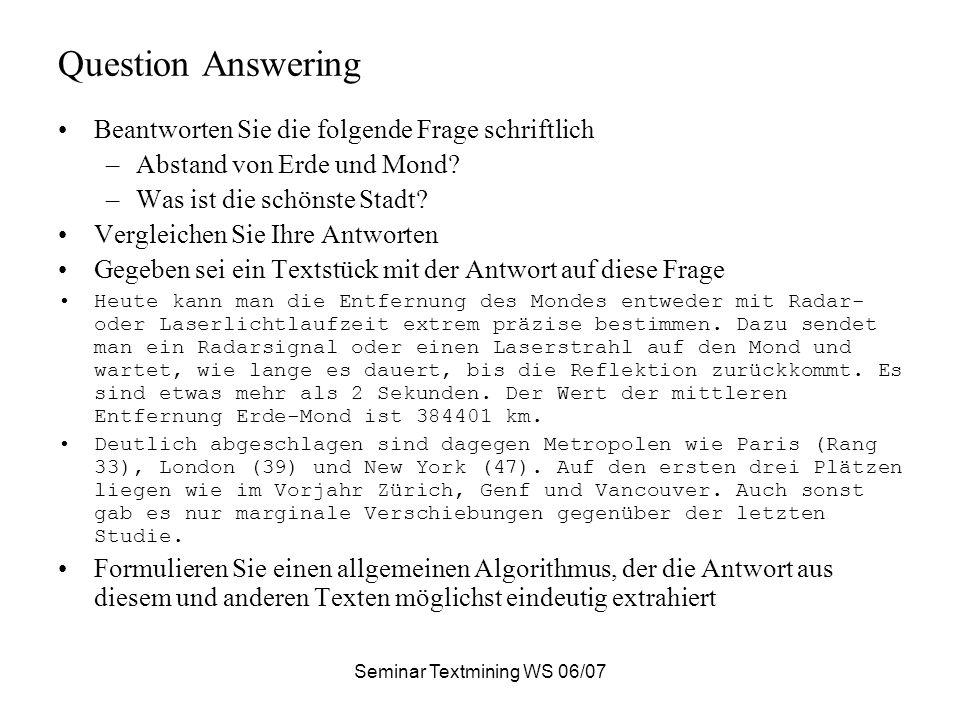 Seminar Textmining WS 06/07 Question Answering Beantworten Sie die folgende Frage schriftlich –Abstand von Erde und Mond? –Was ist die schönste Stadt?