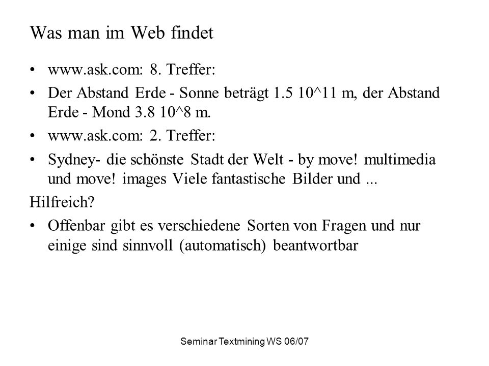Seminar Textmining WS 06/07 Was man im Web findet www.ask.com: 8. Treffer: Der Abstand Erde - Sonne beträgt 1.5 10^11 m, der Abstand Erde - Mond 3.8 1