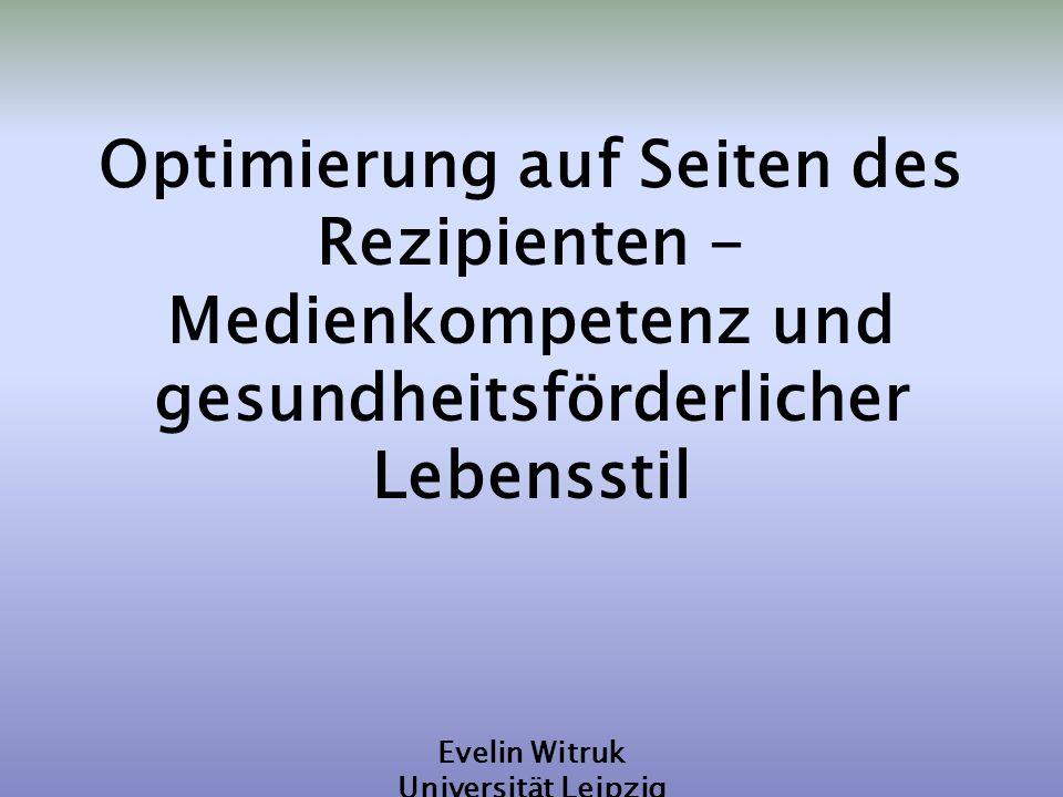 Optimierung auf Seiten des Rezipienten - Medienkompetenz und gesundheitsförderlicher Lebensstil Evelin Witruk Universität Leipzig VI. Kongress für Ges
