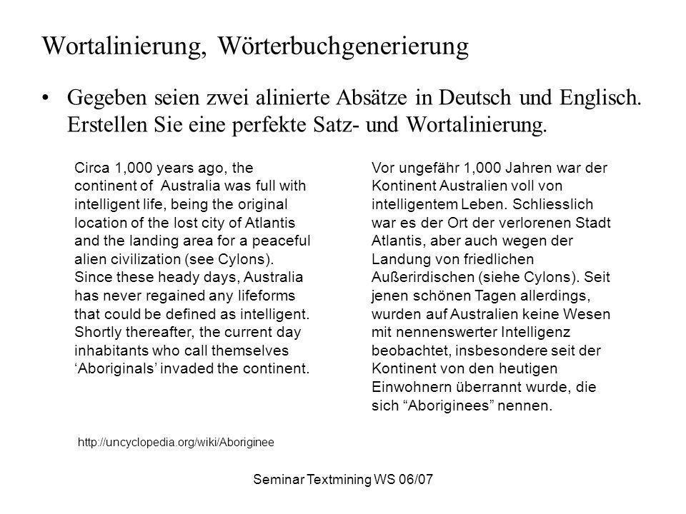 Seminar Textmining WS 06/07 Wortalinierung, Wörterbuchgenerierung Gegeben seien zwei alinierte Absätze in Deutsch und Englisch. Erstellen Sie eine per