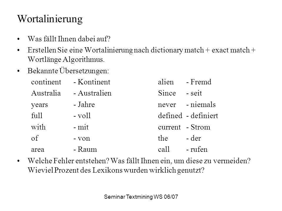 Seminar Textmining WS 06/07 Wortalinierung Was fällt Ihnen dabei auf? Erstellen Sie eine Wortalinierung nach dictionary match + exact match + Wortläng