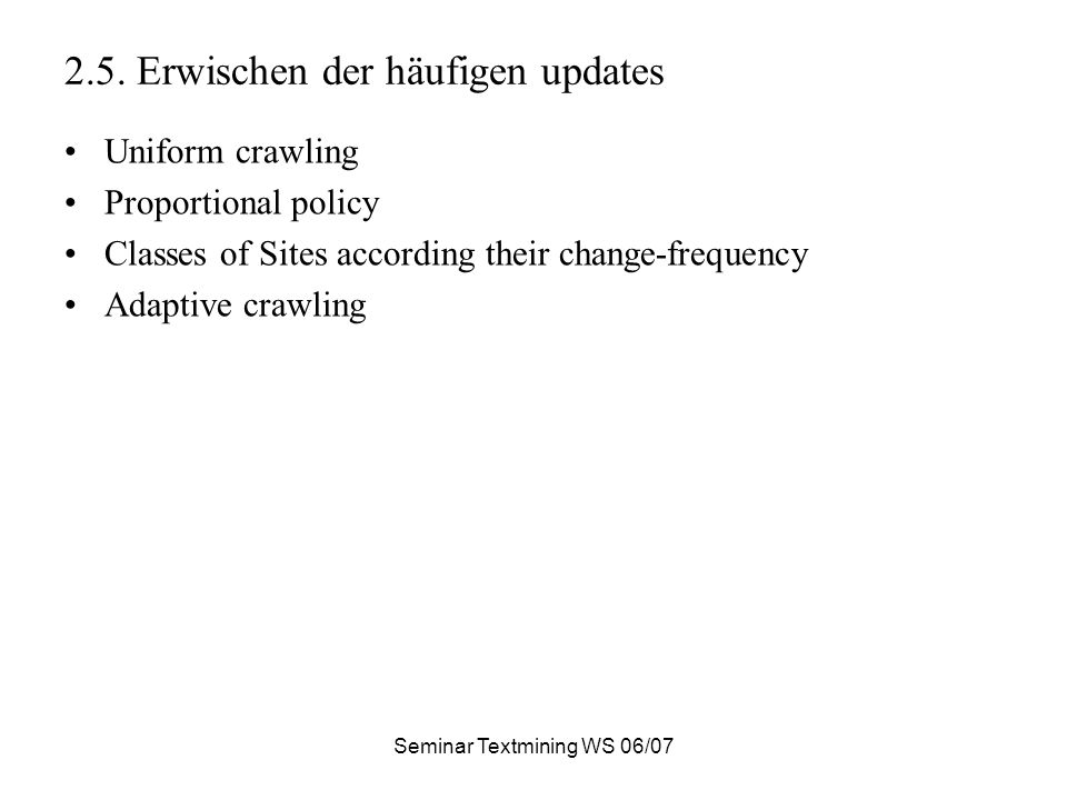 Seminar Textmining WS 06/07 2.5. Erwischen der häufigen updates Uniform crawling Proportional policy Classes of Sites according their change-frequency