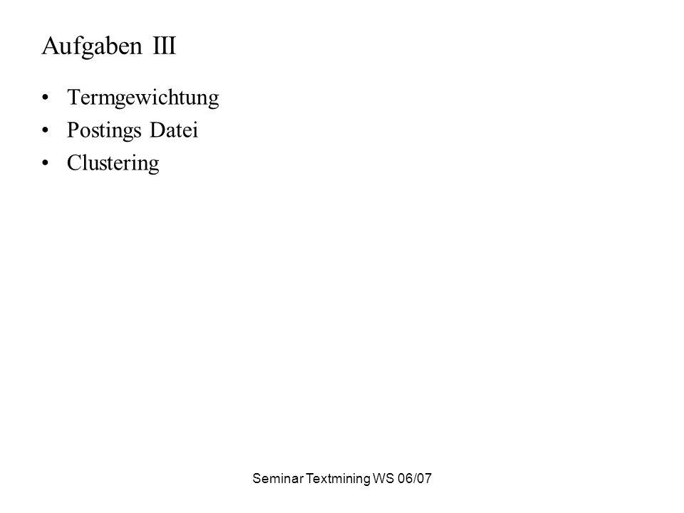Seminar Textmining WS 06/07 Aufgaben III Termgewichtung Postings Datei Clustering