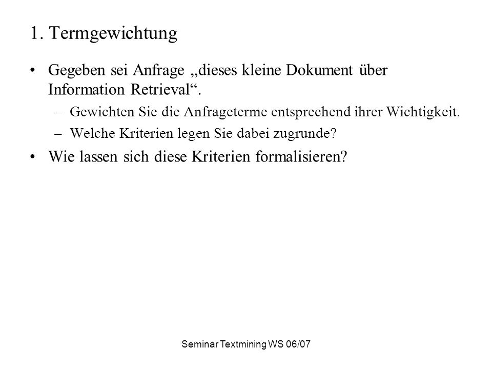 Seminar Textmining WS 06/07 1. Termgewichtung Gegeben sei Anfrage dieses kleine Dokument über Information Retrieval. –Gewichten Sie die Anfrageterme e