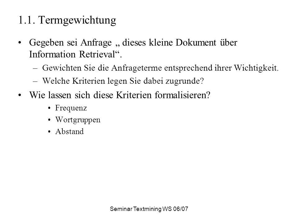 Seminar Textmining WS 06/07 1.1. Termgewichtung Gegeben sei Anfrage dieses kleine Dokument über Information Retrieval. –Gewichten Sie die Anfrageterme
