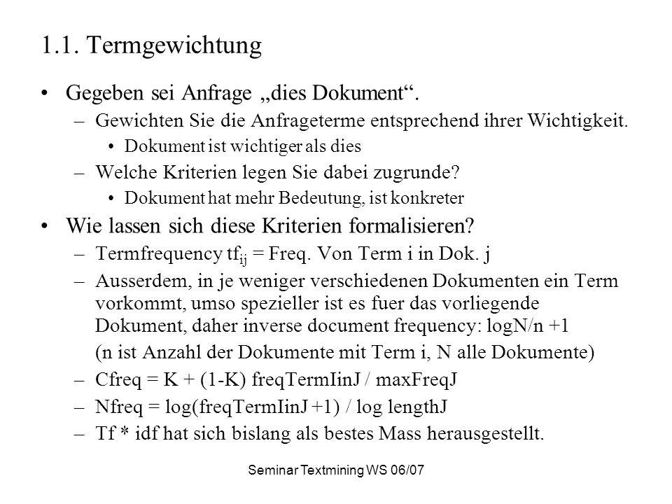 Seminar Textmining WS 06/07 1.1. Termgewichtung Gegeben sei Anfrage dies Dokument. –Gewichten Sie die Anfrageterme entsprechend ihrer Wichtigkeit. Dok
