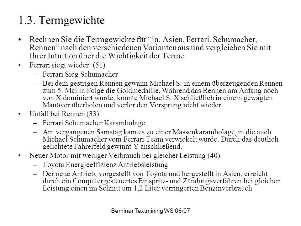 Seminar Textmining WS 06/07 1.3. Termgewichte Rechnen Sie die Termgewichte für in, Asien, Ferrari, Schumacher, Rennen nach den verschiedenen Varianten