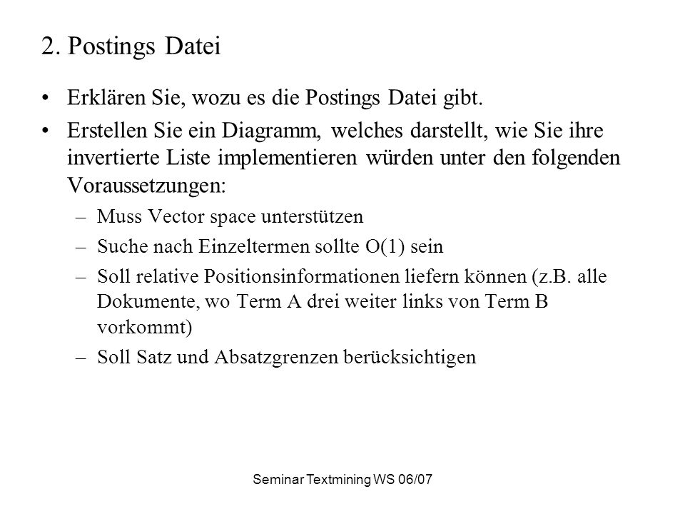 Seminar Textmining WS 06/07 2. Postings Datei Erklären Sie, wozu es die Postings Datei gibt. Erstellen Sie ein Diagramm, welches darstellt, wie Sie ih