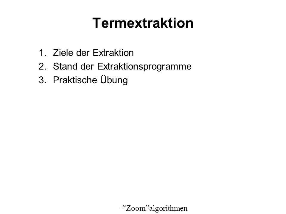 Termextraktion 1.Ziele der Extraktion 2.Stand der Extraktionsprogramme 3.Praktische Übung -Zoomalgorithmen